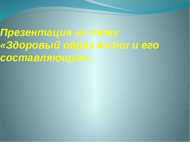 Презентация на тему «Здоровый образ жизни и его составляющие». .