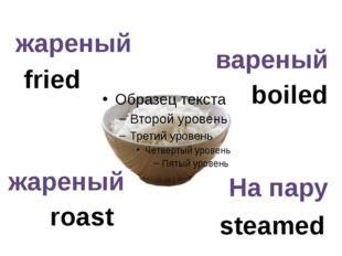 boiled fried roast steamed жареный жареный вареный На пару