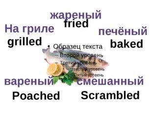 baked grilled Scrambled Poached fried вареный смешанный На гриле жареный печё