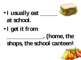I usually eat ___________ at school. I get it from ____________. (home, the