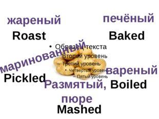 Baked Roast Pickled Boiled Mashed жареный печёный вареный Размятый, пюре мар
