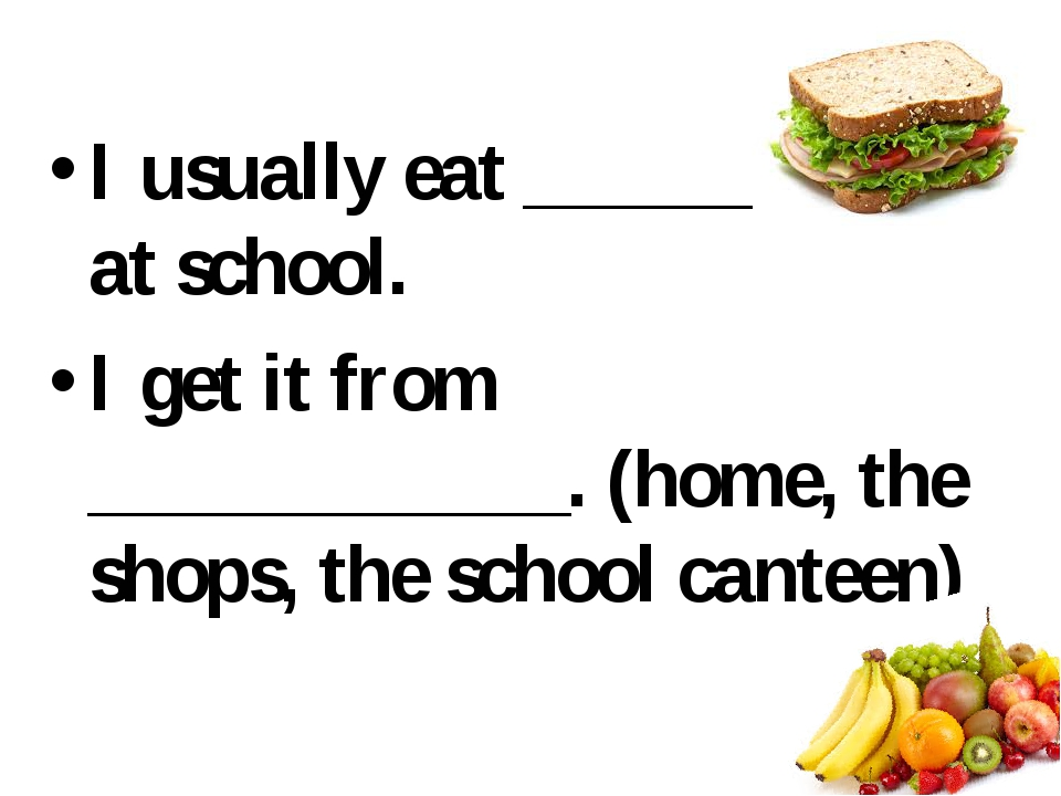 I usually eat ___________ at school. I get it from ____________. (home, the...