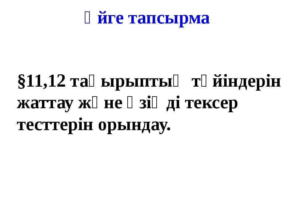 §11,12 тақырыптың түйіндерін жаттау және өзіңді тексер тесттерін орындау. Үйг...