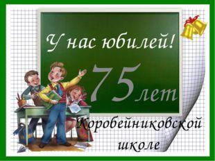 У нас юбилей! 75лет Коробейниковской школе