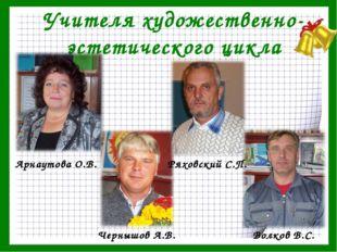 Учителя художественно-эстетического цикла Арнаутова О.В. Чернышов А.В. Ряховс