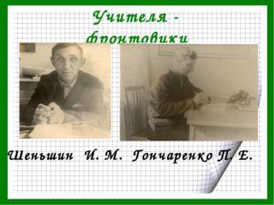 Учителя - фронтовики Шеньшин И. М. Гончаренко П. Е.
