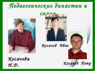 Педагогические династии и семьи Косачева Н.Д. Косачев Иван Косачев Петр