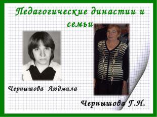 Педагогические династии и семьи Чернышова Г.Н. Чернышова Людмила