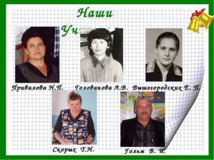 Наши Учителя Гольм В. И. Привалова Н.П. Голованова Л.В. Скорых Т.Н. Вышегород