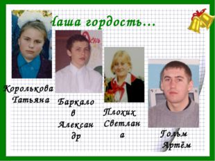 Наша гордость… Королькова Татьяна Баркалов Александр Плохих Светлана Гольм Ар