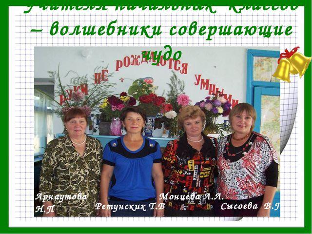 Учителя начальных классов – волшебники совершающие чудо Арнаутова Н.П Ретунск...