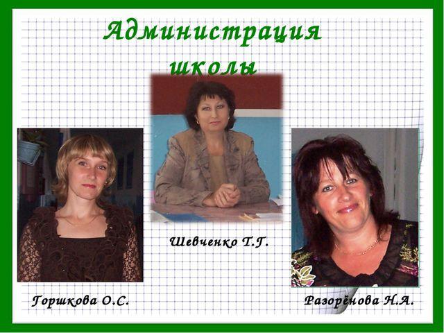Администрация школы Горшкова О.С. Разорёнова Н.А. Шевченко Т.Г.