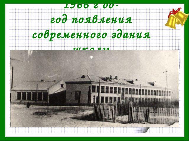 1966 г од- год появления современного здания школы