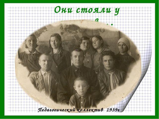 Они стояли у истоков…. Педагогический коллектив 1939г