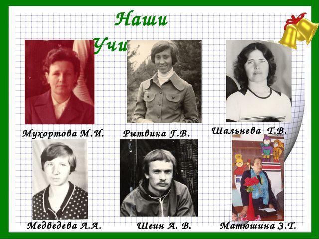Наши Учителя Шеин А. В. Шальнева Т.В. Мухортова М.И. Рытвина Г.В. Медведева Л...