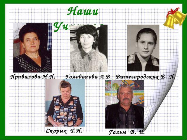 Наши Учителя Гольм В. И. Привалова Н.П. Голованова Л.В. Скорых Т.Н. Вышегород...