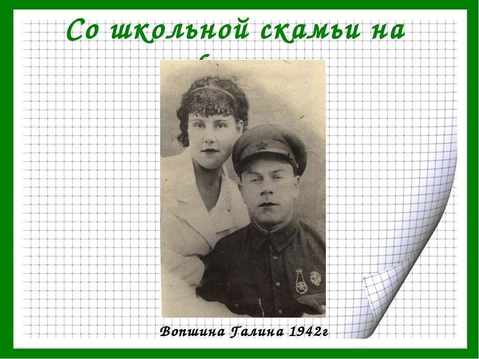 Со школьной скамьи на фронт Вопшина Галина 1942г