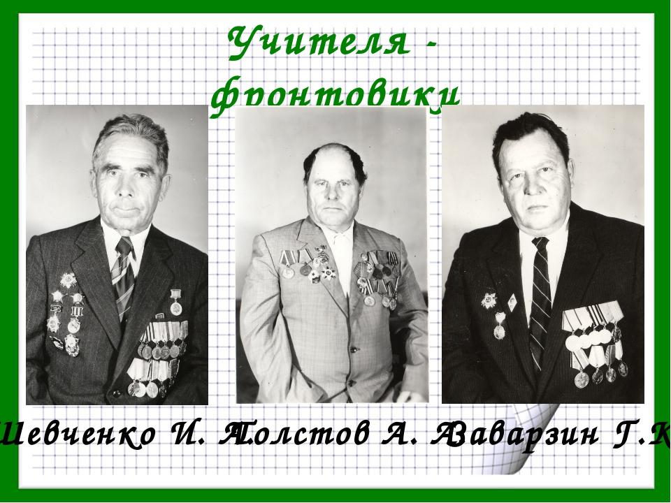 Учителя - фронтовики Шевченко И. А. Толстов А. А. Заварзин Г.К.