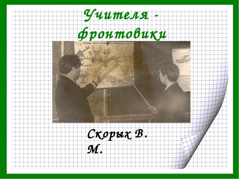 Учителя - фронтовики Скорых В. М.