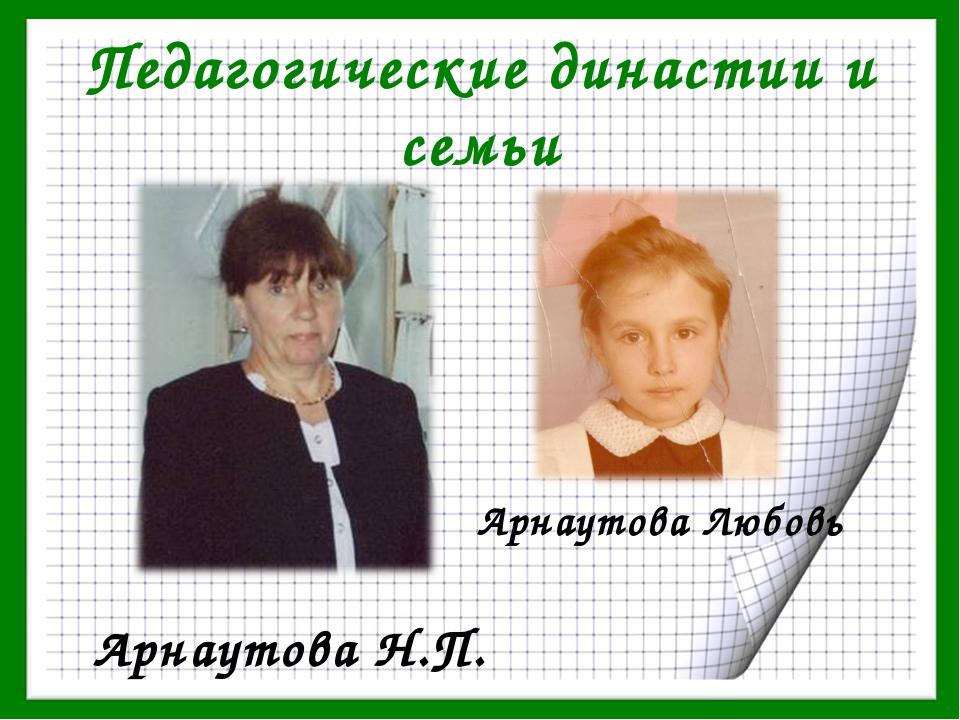 Педагогические династии и семьи Арнаутова Н.П. Арнаутова Любовь