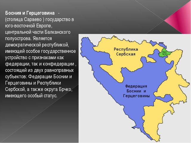 Босния и Герцеговина -(столица Сараево )государствов юго-восточной Европе,...