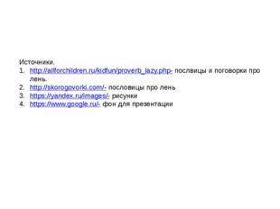Источники. http://allforchildren.ru/kidfun/proverb_lazy.php- послвицы и погов