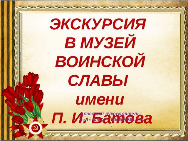 ЭКСКУРСИЯ В МУЗЕЙ ВОИНСКОЙ СЛАВЫ имени П. И. Батова Классный руководитель: 1...