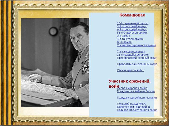 Командовал Участник сражений, войн 10-й стрелковый корпус 3-й стрелковый корп...
