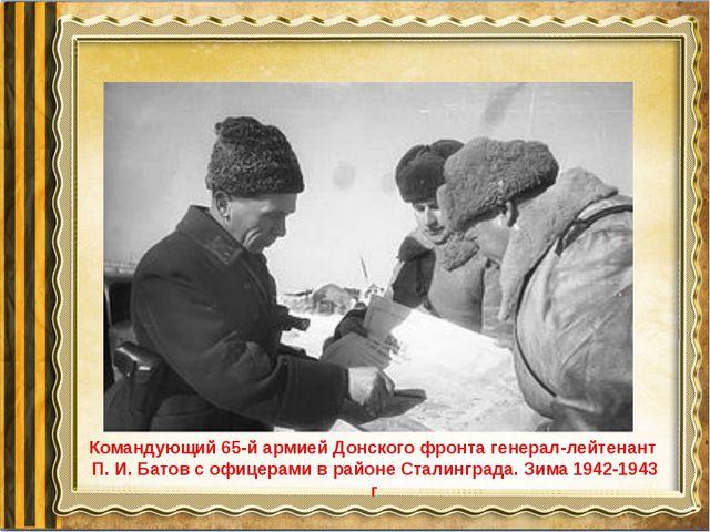 Командующий 65-й армией Донского фронта генерал-лейтенант П. И. Батов с офице...