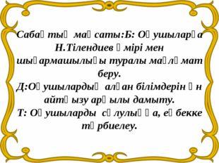 Сабақтың мақсаты:Б: Оқушыларға Н.Тілендиев өмірі мен шығармашылығы туралы мағ