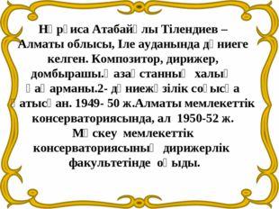 Нұрғиса Атабайұлы Тілендиев – Алматы облысы, Іле ауданында дүниеге келген. Ко