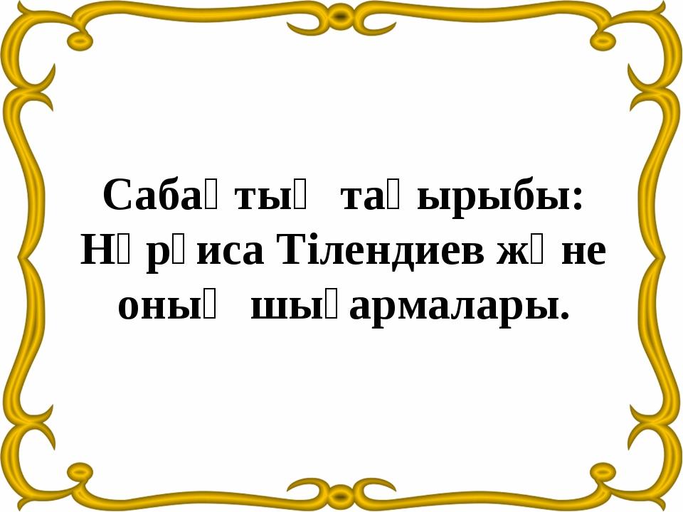 Сабақтың тақырыбы: Нұрғиса Тілендиев және оның шығармалары.