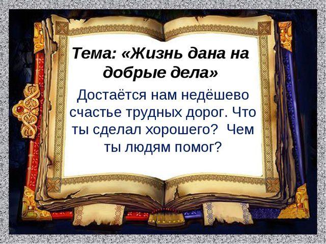 Тема: «Жизнь дана на добрые дела» Достаётся нам недёшево счастье трудных доро...