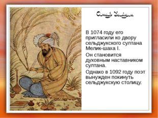 В 1074 году его пригласили ко двору сельджукского султана Мелик-шаха I. Он с