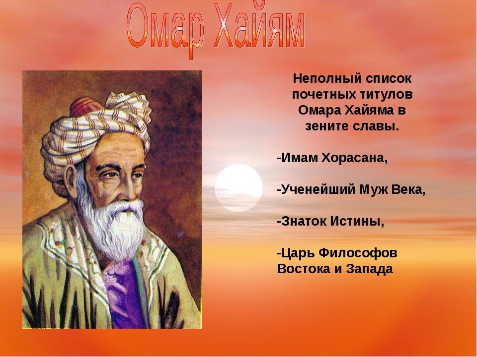 Неполный список почетных титулов Омара Хайяма в зените славы. -Имам Хорасана,...