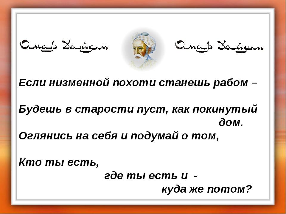 Если низменной похоти станешь рабом – Будешь в старости пуст, как покинутый...