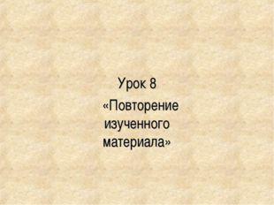 Урок 8 «Повторение изученного материала»