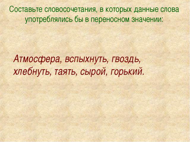 Составьте словосочетания, в которых данные слова употреблялись бы в переносно...