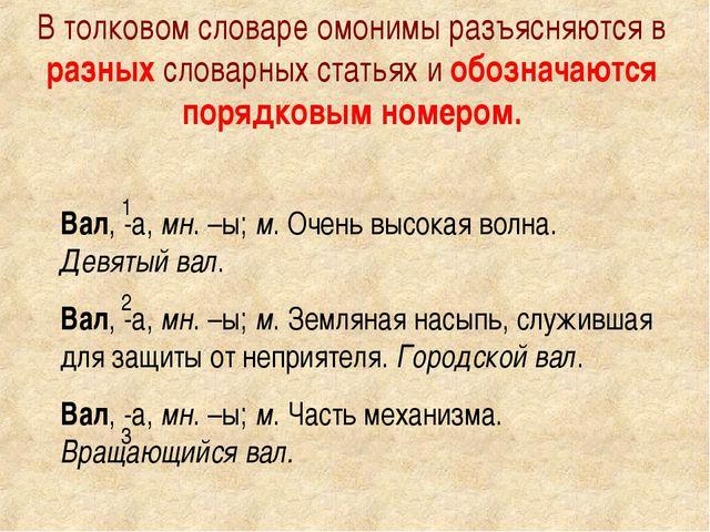В толковом словаре омонимы разъясняются в разных словарных статьях и обознача...
