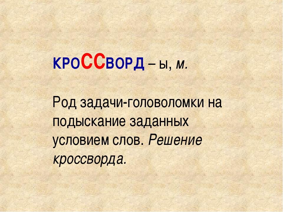 КРОССВОРД – ы, м. Род задачи-головоломки на подыскание заданных условием слов...