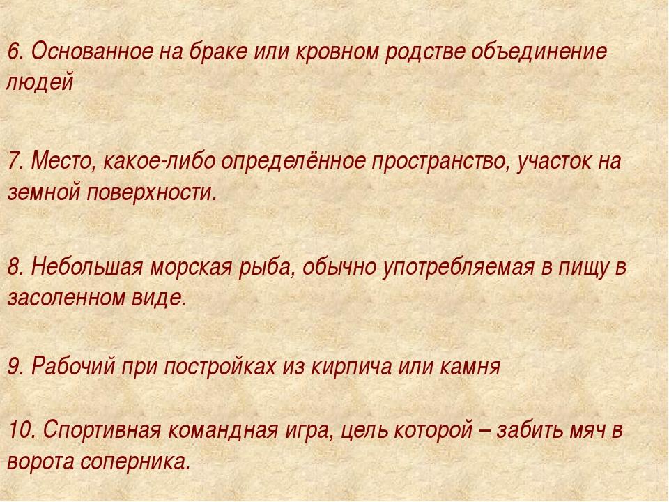 6. Основанное на браке или кровном родстве объединение людей 7. Место, какое-...