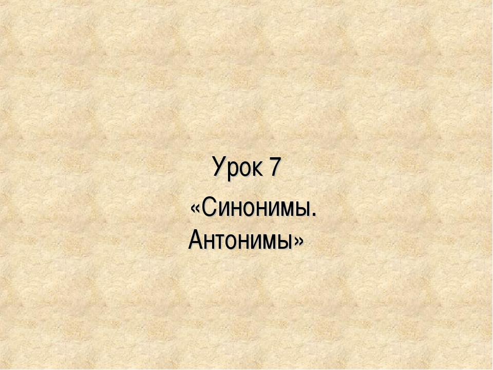 Урок 7 «Синонимы. Антонимы»