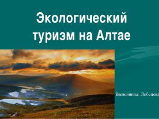 Экологический туризм на Алтае Выполнила: Лебедева А.Д.
