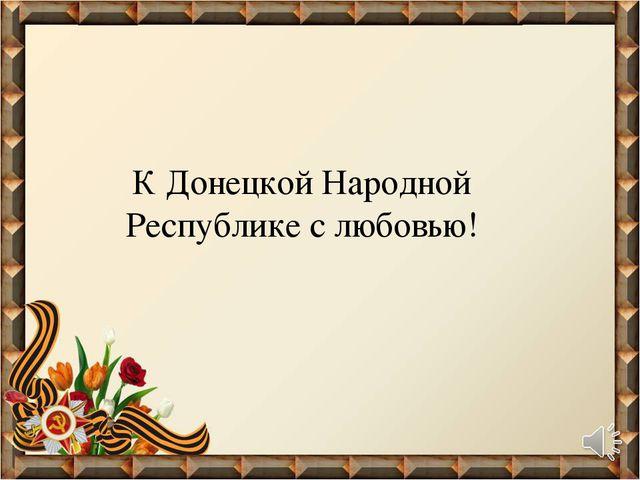 К Донецкой Народной Республике с любовью!