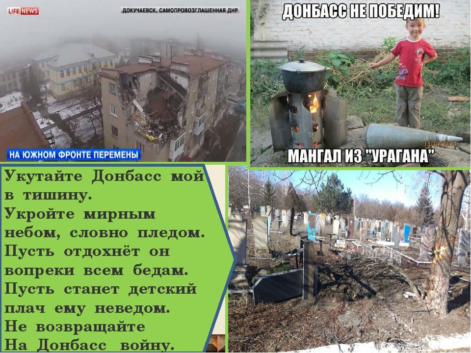 Укутайте Донбасс мой в тишину. Укройте мирным небом, словно пледом. Пусть отд...