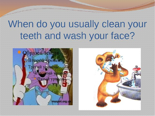 When do you usually clean your teeth and wash your face?