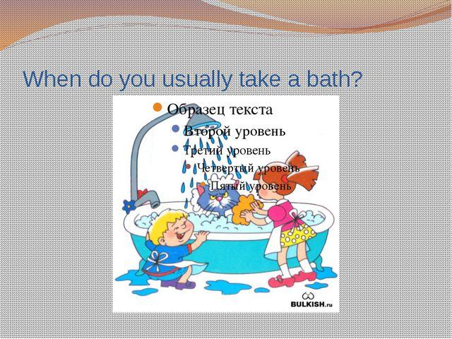 When do you usually take a bath?