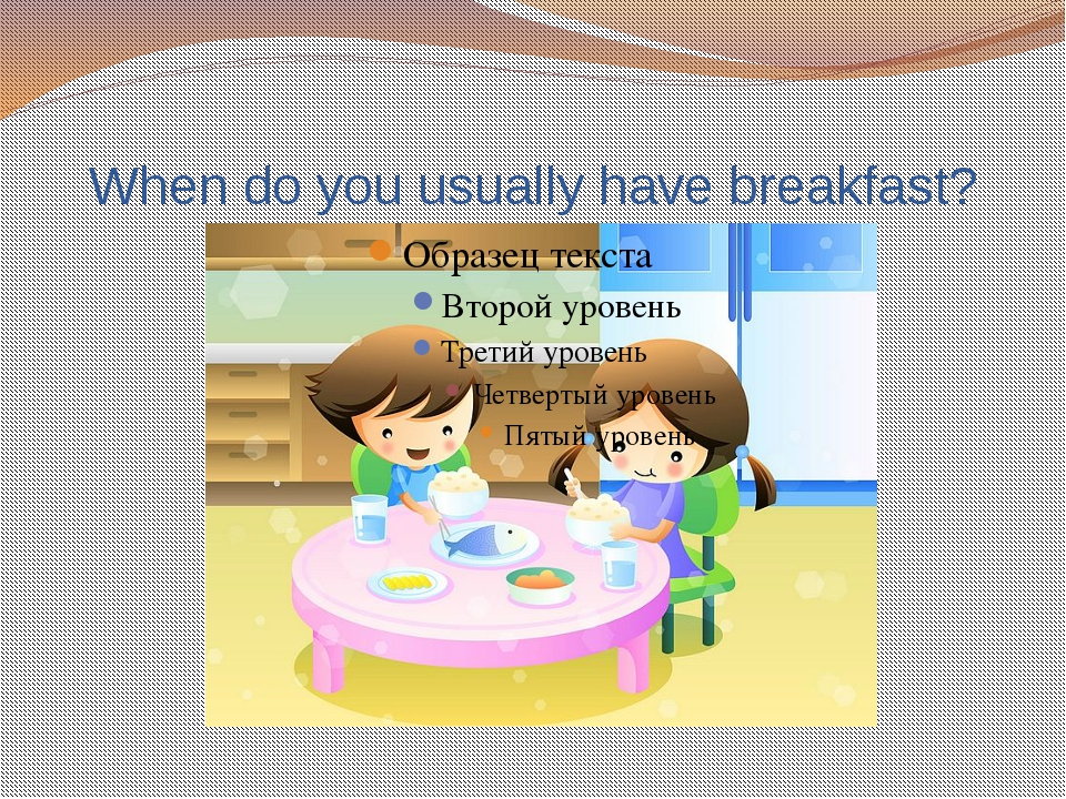 When do you usually have breakfast?