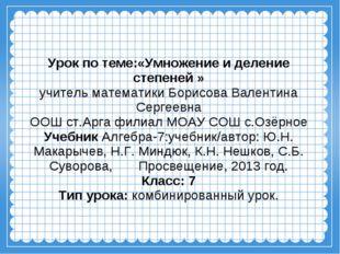 Урок по теме:«Умножение и деление степеней » учитель математики Борисова Вале