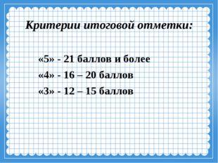 Критерии итоговой отметки: «5» - 21 баллов и более «4» - 16 – 20 баллов «3» -